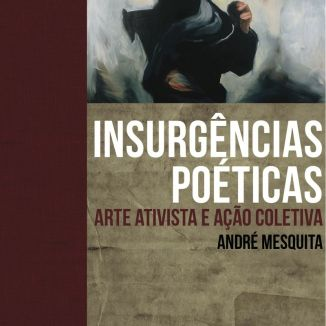 Insurgências poéticas - Arte ativista e ação coletiva. By André Mesquita. Anna Blume, Sao Paolo, 2010